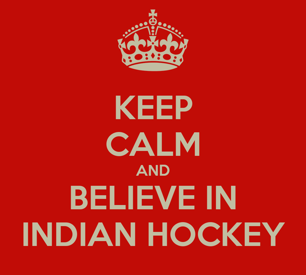 KEEP CALM AND BELIEVE IN INDIAN HOCKEY