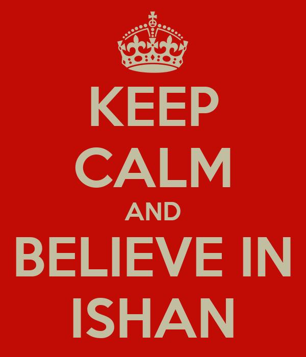 KEEP CALM AND BELIEVE IN ISHAN