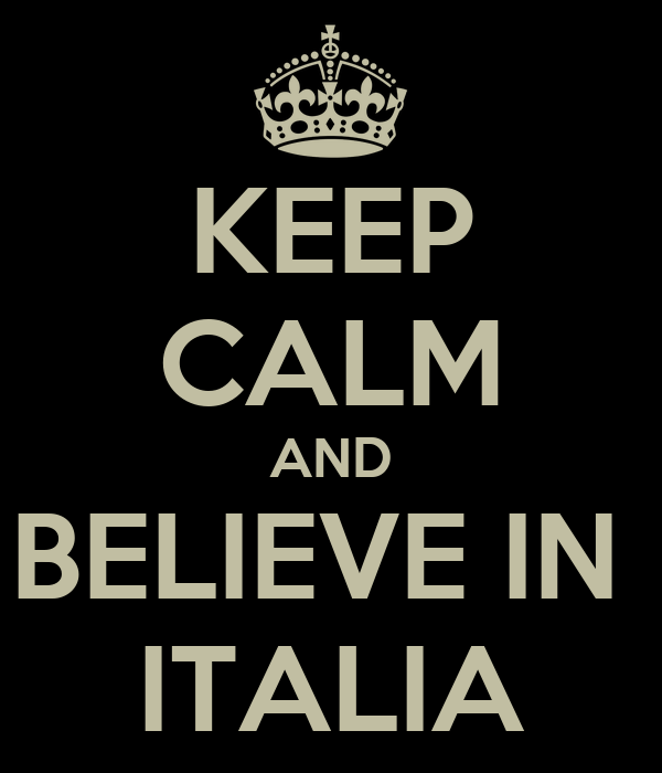 KEEP CALM AND BELIEVE IN  ITALIA