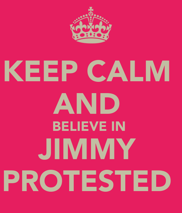 KEEP CALM  AND  BELIEVE IN  JIMMY  PROTESTED