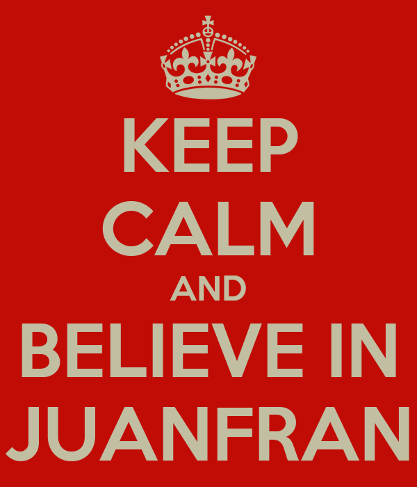 KEEP CALM AND BELIEVE IN JUANFRAN