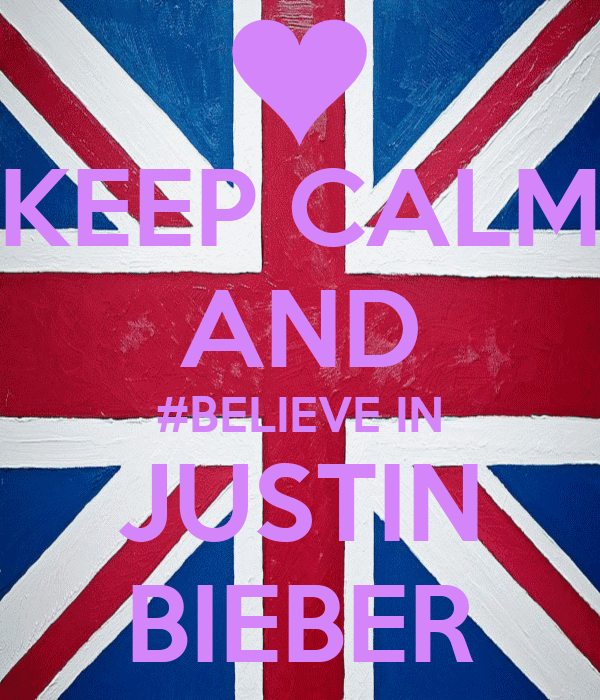 KEEP CALM AND #BELIEVE IN JUSTIN BIEBER