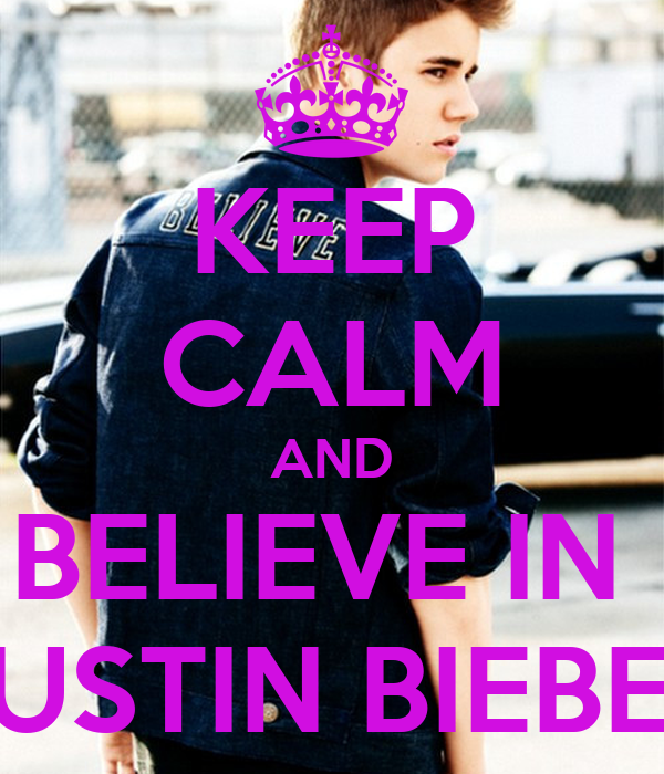 KEEP CALM AND BELIEVE IN  JUSTIN BIEBER