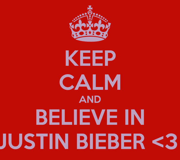KEEP CALM AND BELIEVE IN JUSTIN BIEBER <3