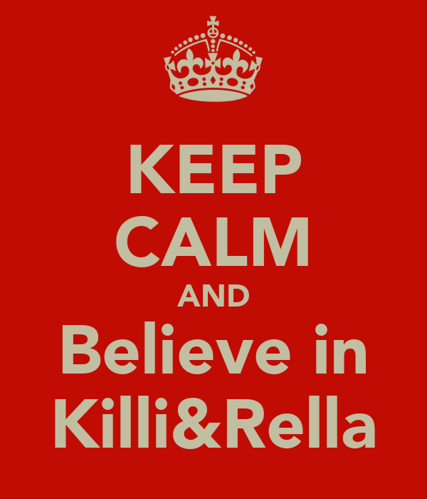 KEEP CALM AND Believe in Killi&Rella