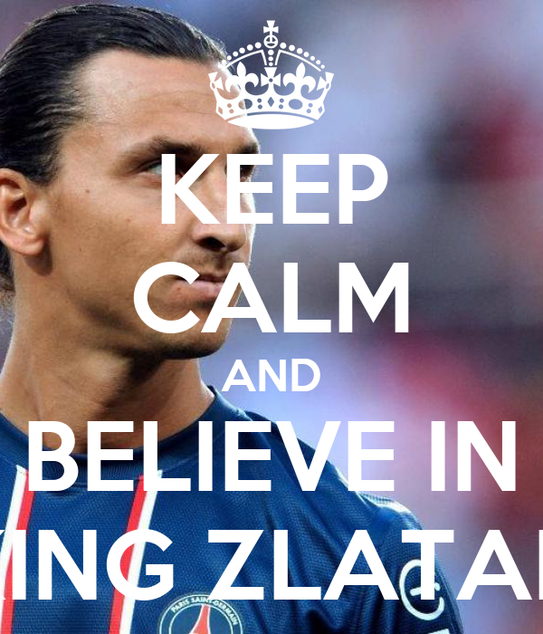 KEEP CALM AND BELIEVE IN KING ZLATAN