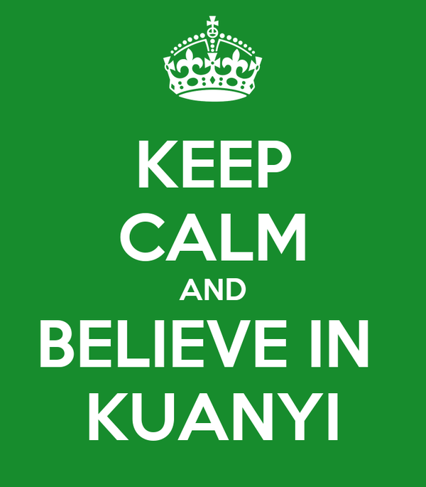 KEEP CALM AND BELIEVE IN  KUANYI