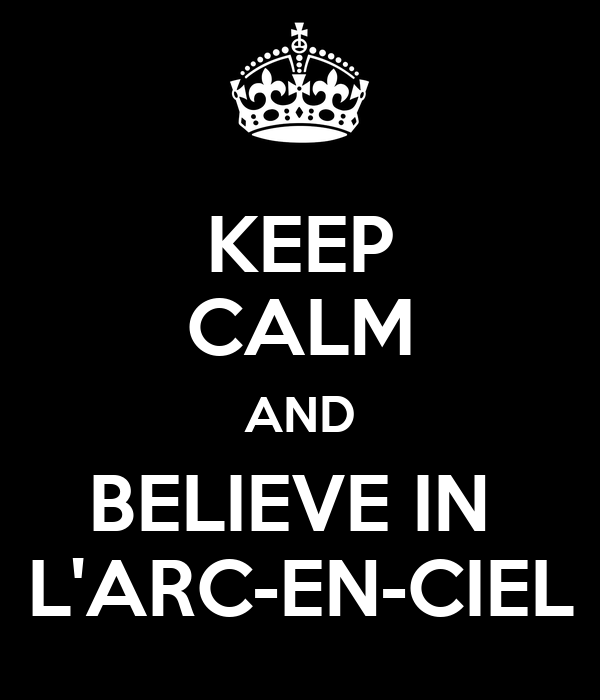 KEEP CALM AND BELIEVE IN  L'ARC-EN-CIEL