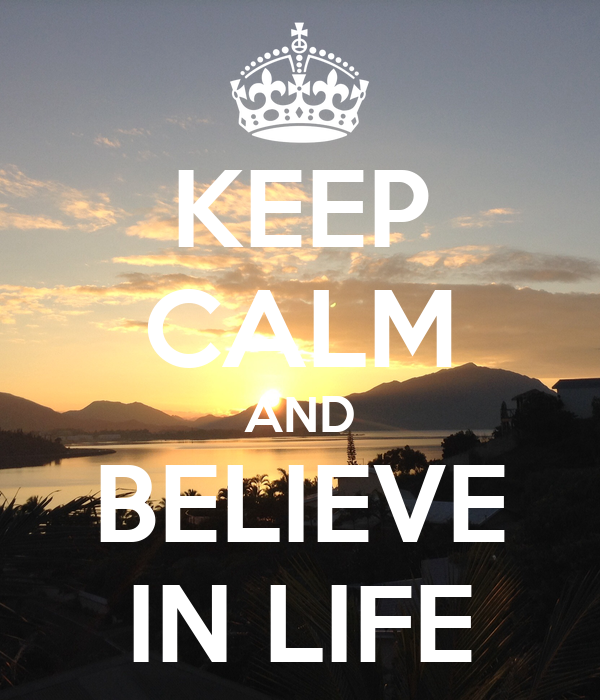 KEEP CALM AND BELIEVE IN LIFE