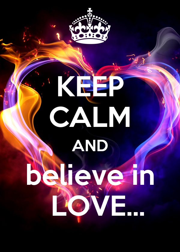 KEEP CALM AND  believe in    LOVE...