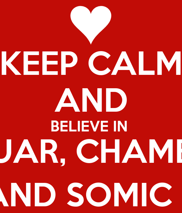 KEEP CALM AND BELIEVE IN  LUAR, CHAMEL AND SOMIC (: