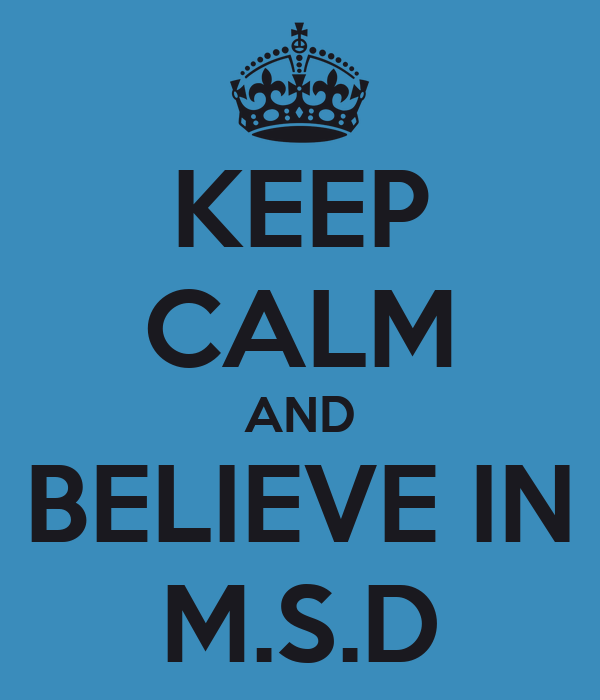 KEEP CALM AND BELIEVE IN M.S.D