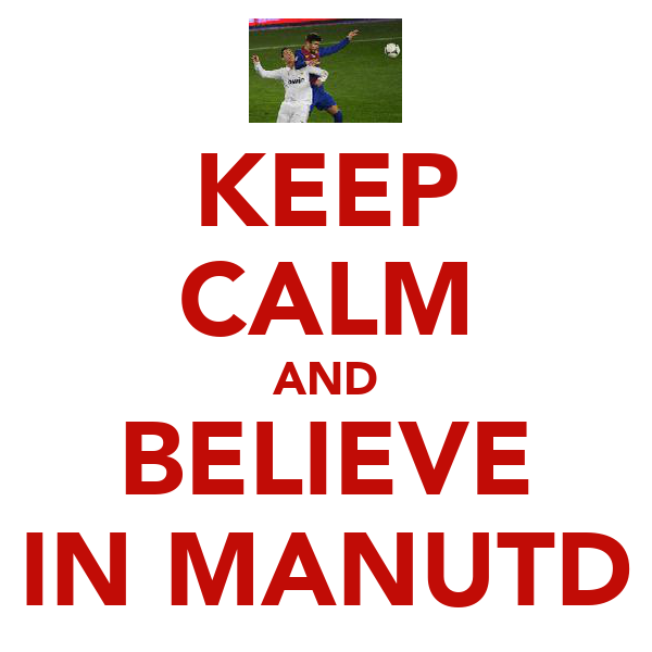 KEEP CALM AND BELIEVE IN MANUTD