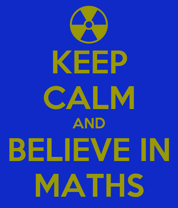 KEEP CALM AND BELIEVE IN MATHS