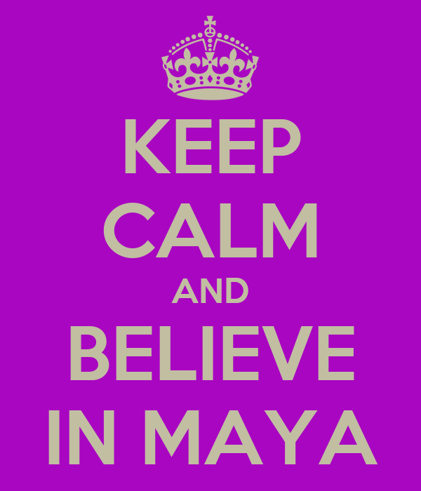 KEEP CALM AND BELIEVE IN MAYA