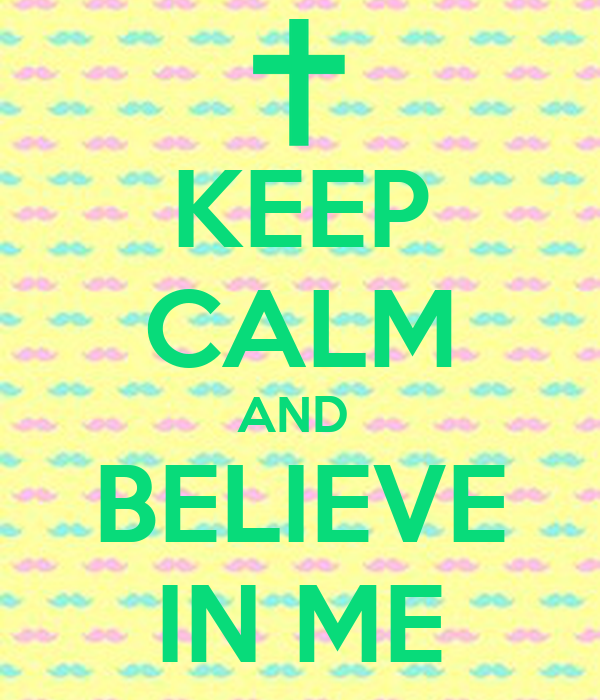 KEEP CALM AND  BELIEVE IN ME