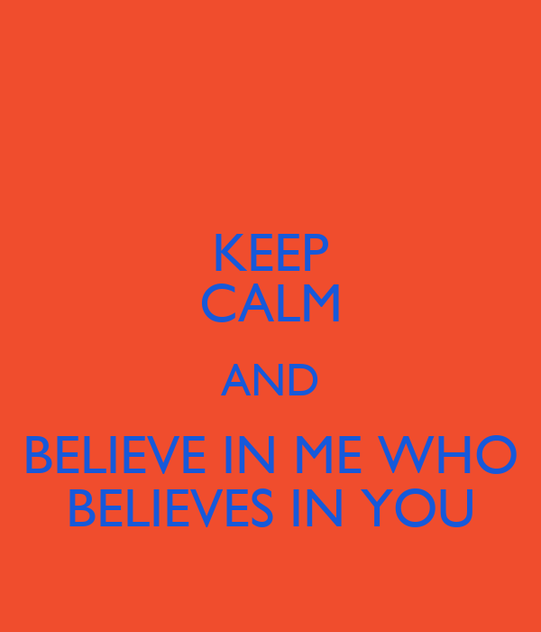 KEEP CALM AND BELIEVE IN ME WHO BELIEVES IN YOU