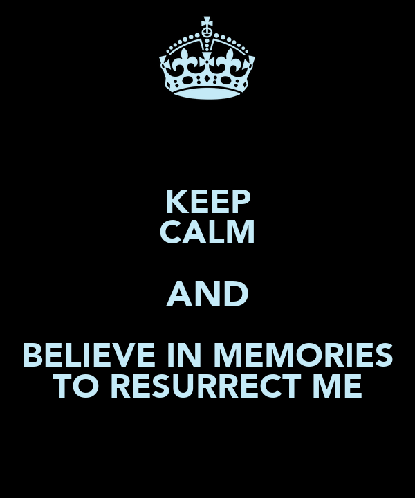 KEEP CALM AND BELIEVE IN MEMORIES TO RESURRECT ME