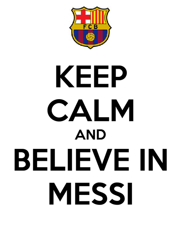 KEEP CALM AND BELIEVE IN MESSI