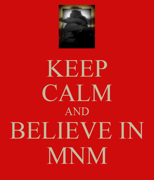 KEEP CALM AND BELIEVE IN MNM