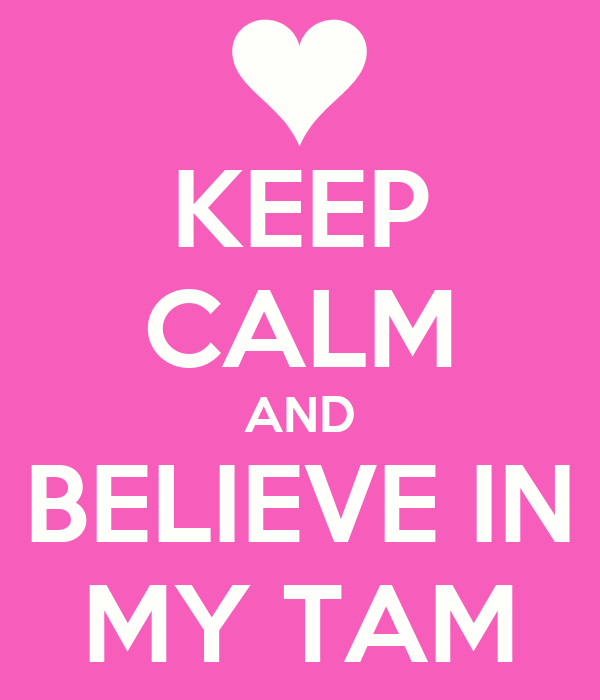 KEEP CALM AND BELIEVE IN MY TAM