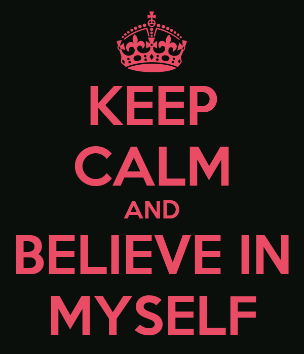 KEEP CALM AND BELIEVE IN MYSELF