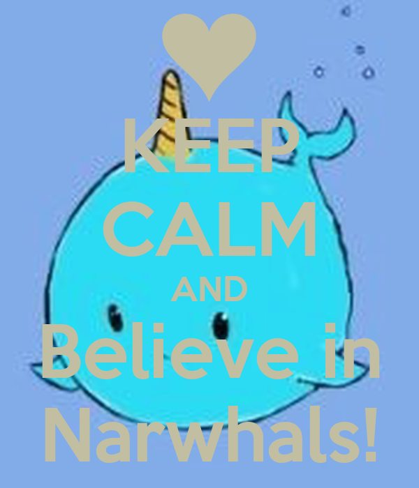KEEP CALM AND Believe in Narwhals!