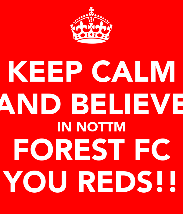 KEEP CALM AND BELIEVE IN NOTTM FOREST FC YOU REDS!!
