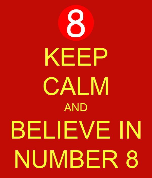 KEEP CALM AND BELIEVE IN NUMBER 8
