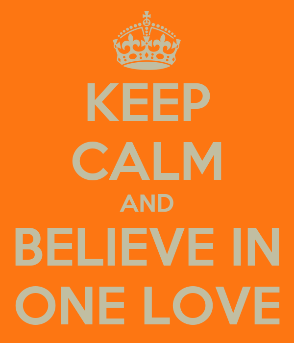KEEP CALM AND BELIEVE IN ONE LOVE