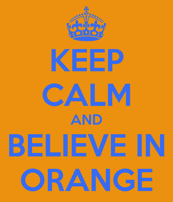 KEEP CALM AND BELIEVE IN ORANGE