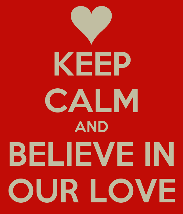 KEEP CALM AND BELIEVE IN OUR LOVE