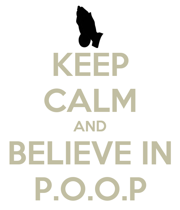 KEEP CALM AND BELIEVE IN P.O.O.P