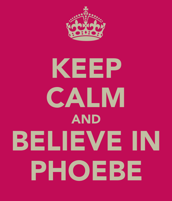KEEP CALM AND BELIEVE IN PHOEBE