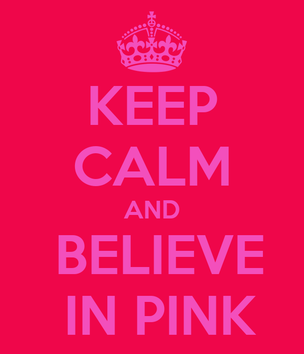 KEEP CALM AND   BELIEVE    IN PINK