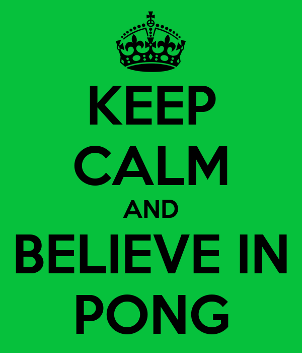 KEEP CALM AND BELIEVE IN PONG