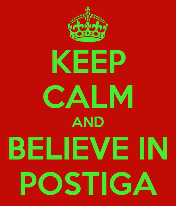 KEEP CALM AND BELIEVE IN POSTIGA