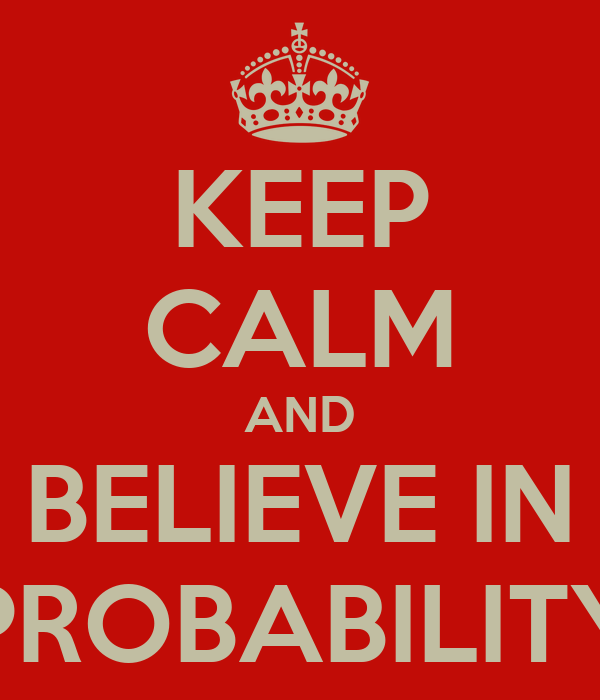KEEP CALM AND BELIEVE IN PROBABILITY