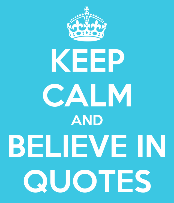 KEEP CALM AND BELIEVE IN QUOTES