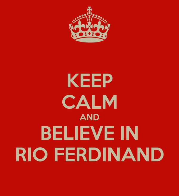 KEEP CALM AND BELIEVE IN RIO FERDINAND