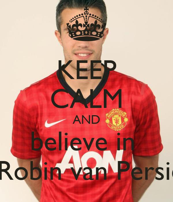 KEEP CALM AND  believe in    Robin van Persie