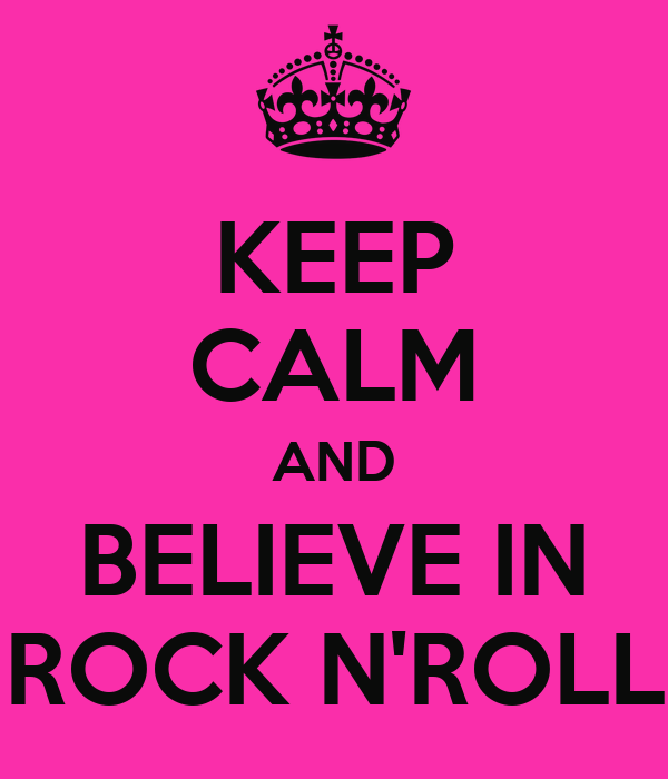 KEEP CALM AND BELIEVE IN ROCK N'ROLL