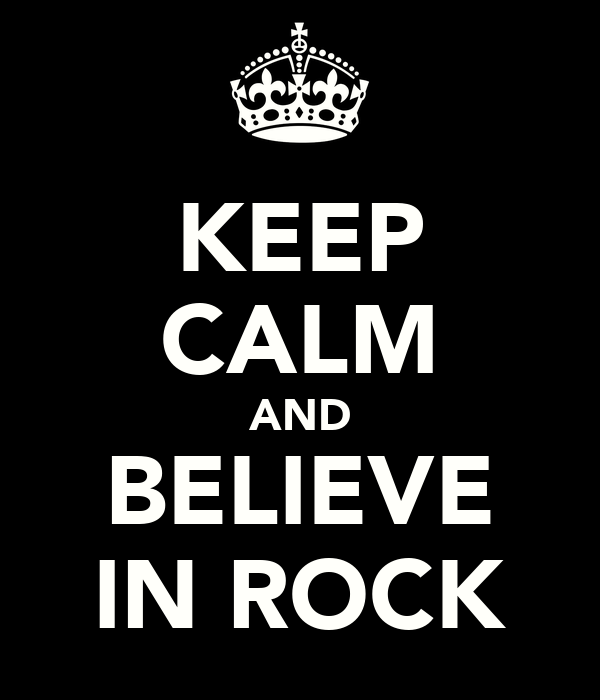 KEEP CALM AND BELIEVE IN ROCK