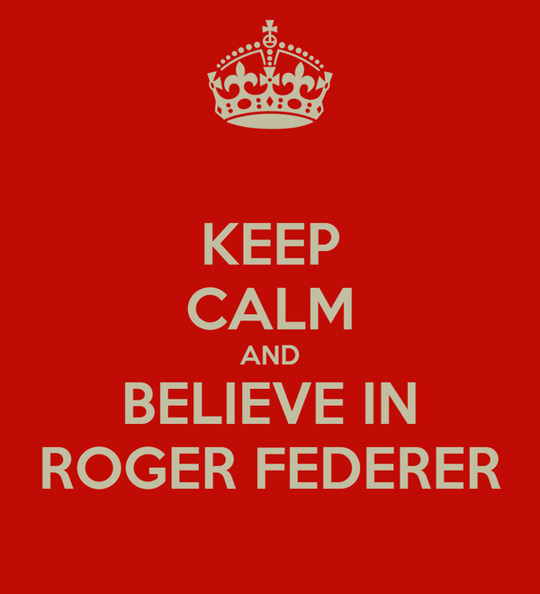 KEEP CALM AND BELIEVE IN ROGER FEDERER