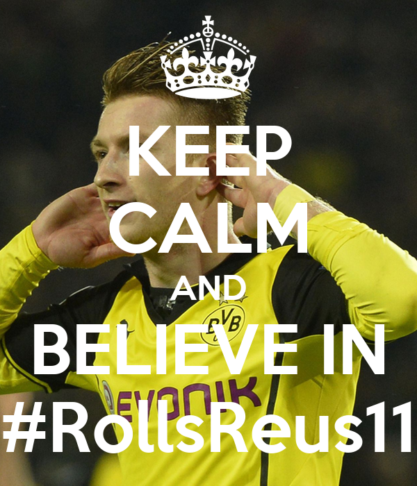 KEEP CALM AND BELIEVE IN #RollsReus11