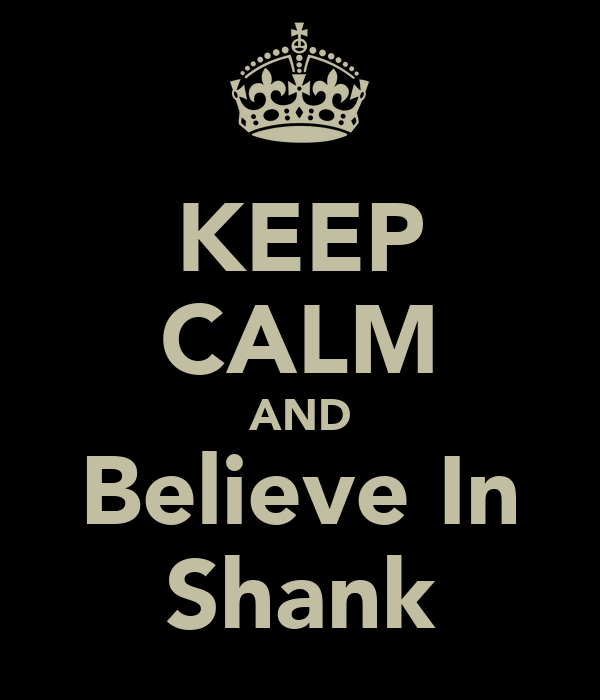 KEEP CALM AND Believe In Shank