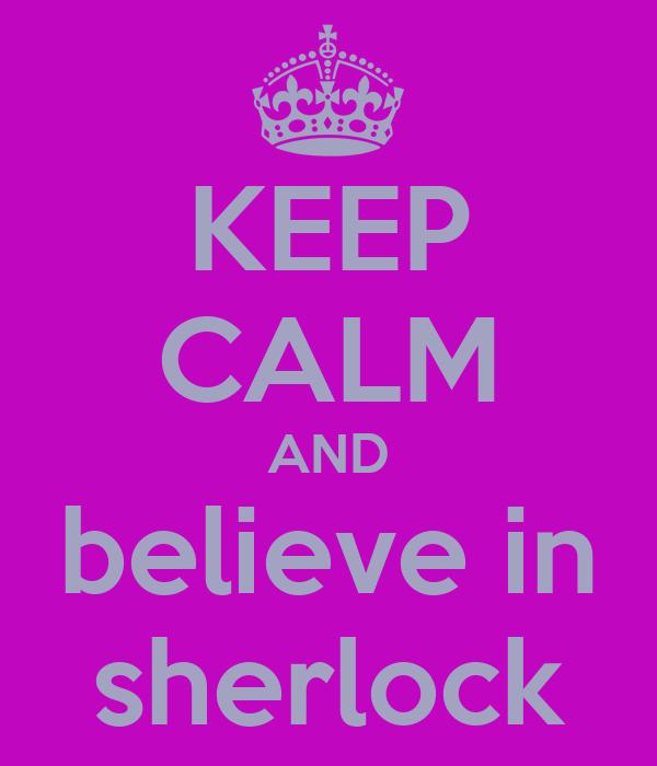 KEEP CALM AND believe in sherlock