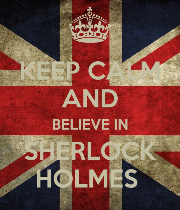 KEEP CALM AND BELIEVE IN SHERLOCK HOLMES