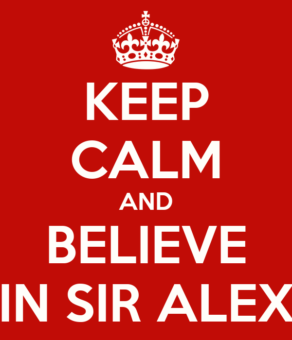 KEEP CALM AND BELIEVE IN SIR ALEX