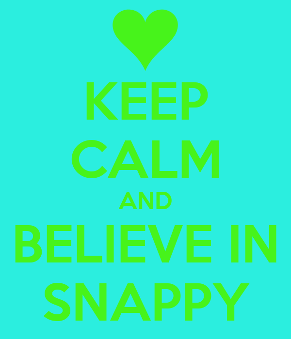 KEEP CALM AND BELIEVE IN SNAPPY